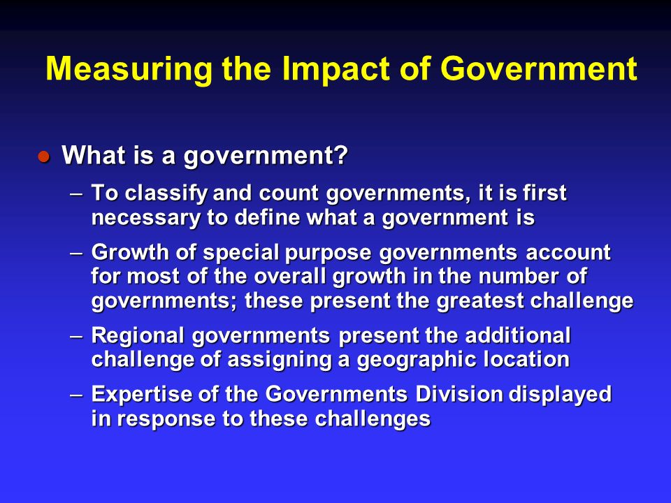 Measuring the Impact of Government What is a government? What is a government? –To classify and count governments, it is first necessary to define wha