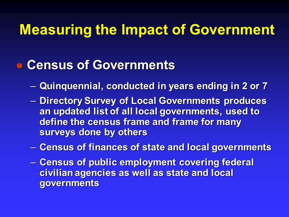 Measuring the Impact of Government Census of Governments Census of Governments –Quinquennial, conducted in years ending in 2 or 7 –Directory Survey of Local Governments produces an updated list of all local governments, used to define the census frame and frame for many surveys done by others –Census of finances of state and local governments –Census of public employment covering federal civilian agencies as well as state and local governments