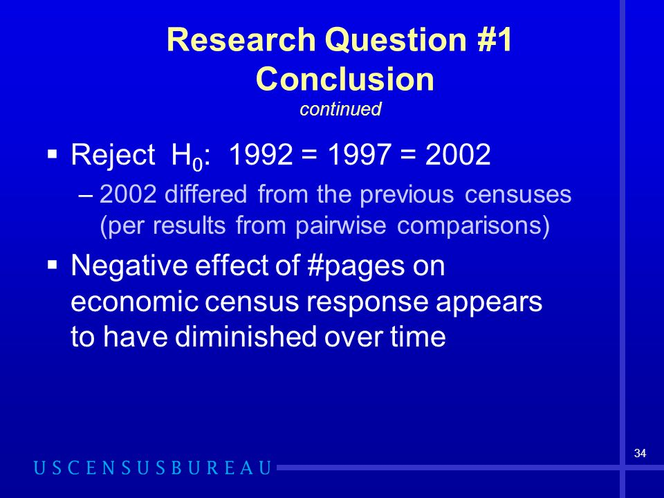34 Research Question #1 Conclusion continued Reject H 0 : 1992 = 1997 = 2002 –2002 differed from the previous censuses (per results from pairwise comparisons) Negative effect of #pages on economic census response appears to have diminished over time