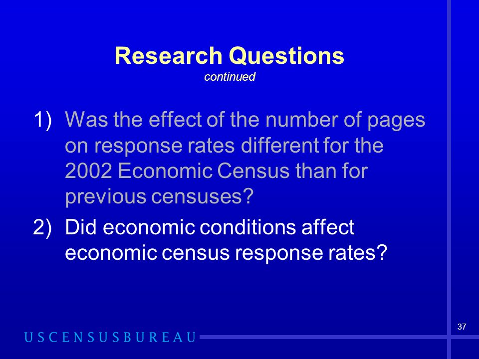 37 Research Questions continued 1)Was the effect of the number of pages on response rates different for the 2002 Economic Census than for previous censuses.