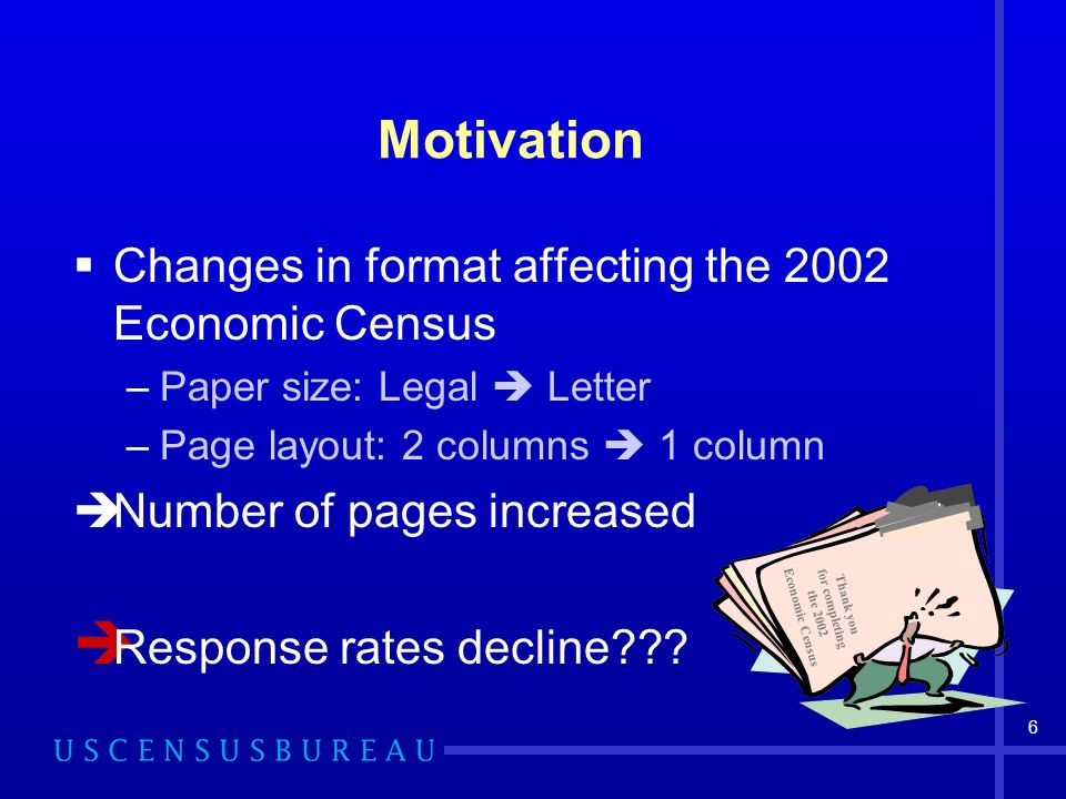 6 Motivation Changes in format affecting the 2002 Economic Census –Paper size: Legal Letter –Page layout: 2 columns 1 column Number of pages increased Response rates decline .