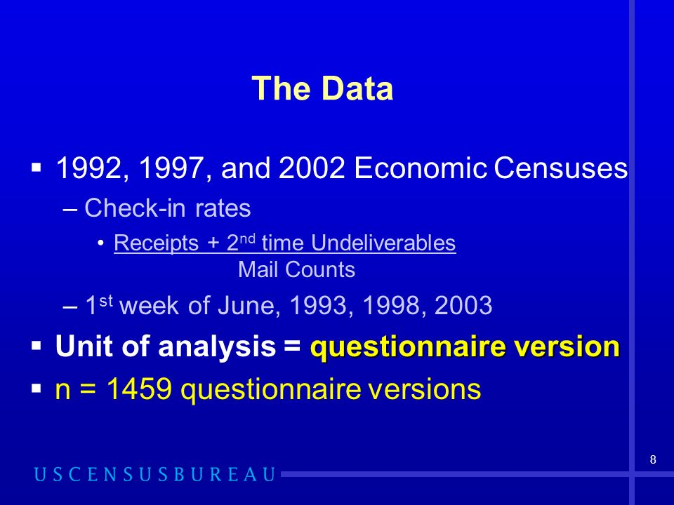 8 The Data 1992, 1997, and 2002 Economic Censuses –Check-in rates Receipts + 2 nd time Undeliverables Mail Counts –1 st week of June, 1993, 1998, 2003 questionnaire version Unit of analysis = questionnaire version n = 1459 questionnaire versions