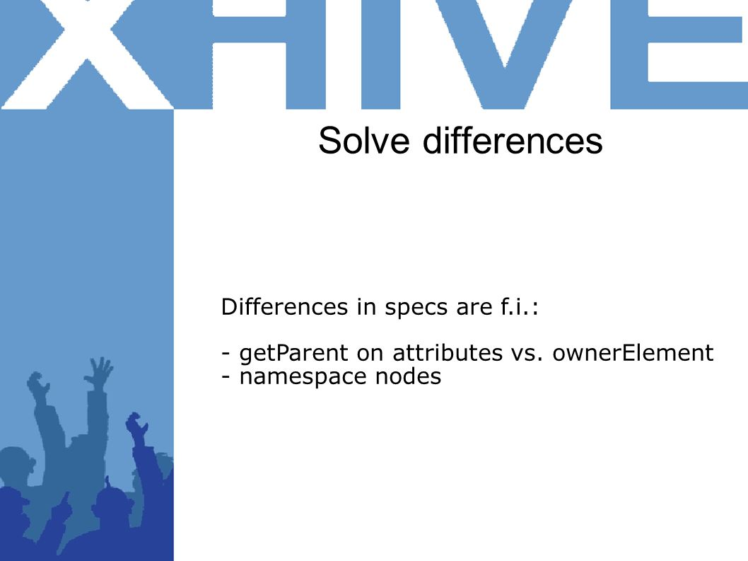 Solve differences Differences in specs are f.i.: - getParent on attributes vs. ownerElement - namespace nodes