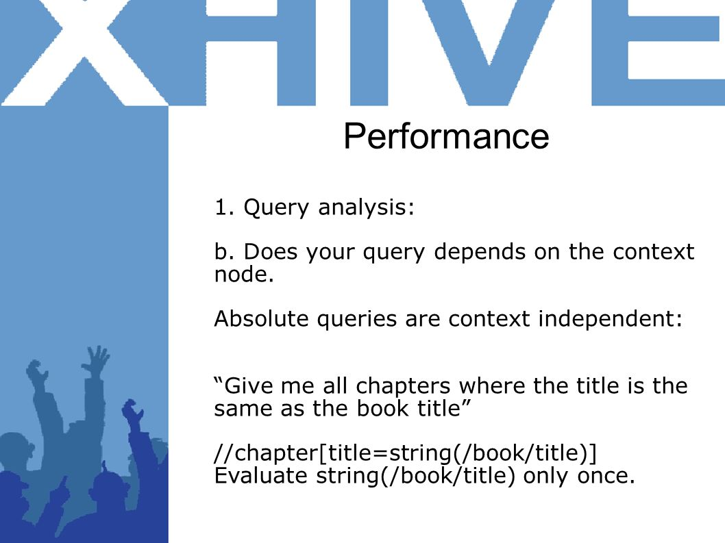Performance 1. Query analysis: b. Does your query depends on the context node. Absolute queries are context independent: Give me all chapters where th