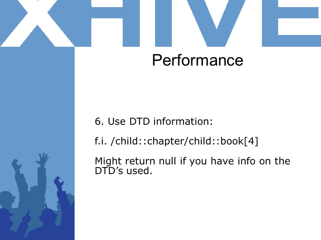 Performance 6. Use DTD information: f.i. /child::chapter/child::book[4] Might return null if you have info on the DTDs used.