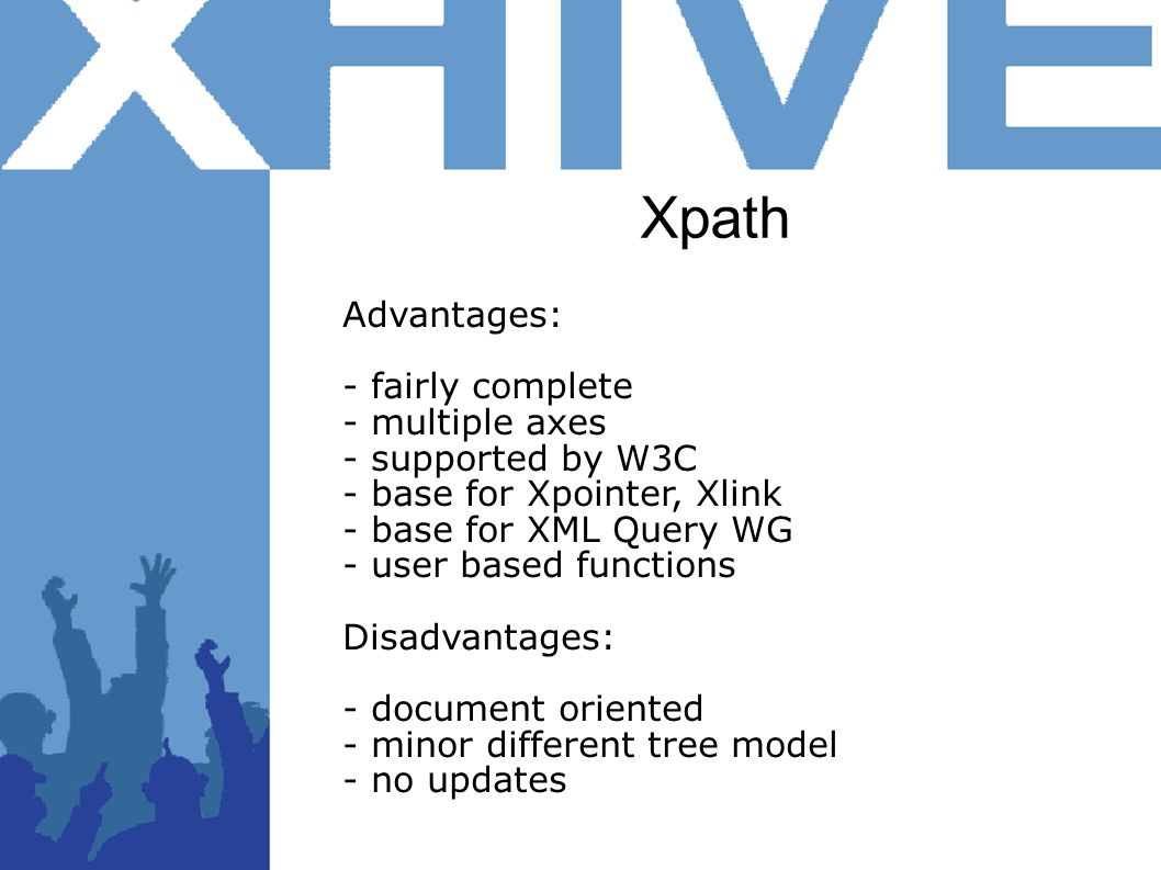 Xpath Advantages: - fairly complete - multiple axes - supported by W3C - base for Xpointer, Xlink - base for XML Query WG - user based functions Disad