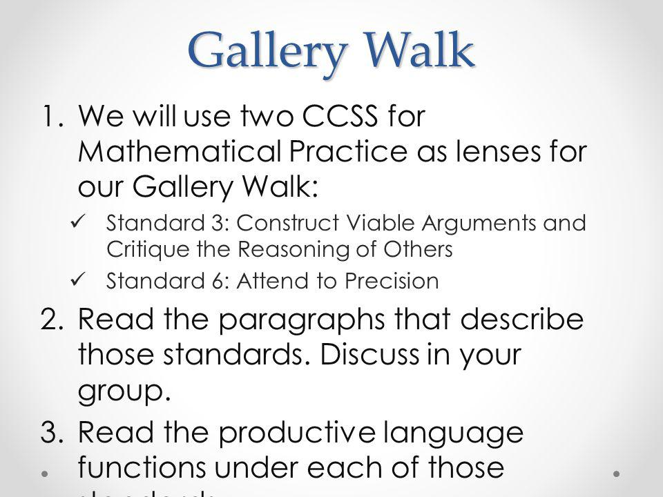 Gallery Walk 1.We will use two CCSS for Mathematical Practice as lenses for our Gallery Walk: Standard 3: Construct Viable Arguments and Critique the Reasoning of Others Standard 6: Attend to Precision 2.Read the paragraphs that describe those standards.