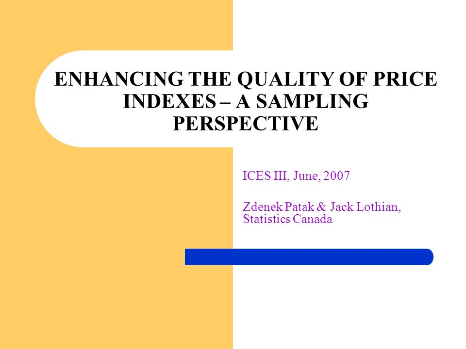 ICES III, June, 2007 Zdenek Patak & Jack Lothian, Statistics Canada ENHANCING THE QUALITY OF PRICE INDEXES – A SAMPLING PERSPECTIVE