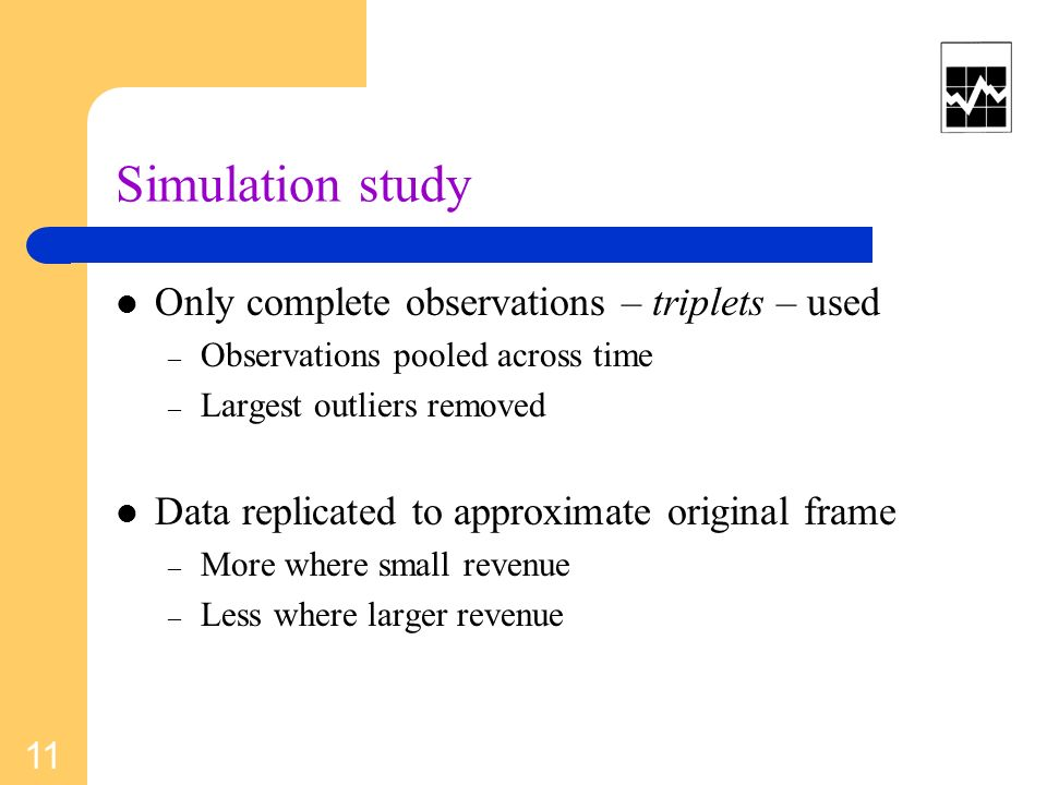 Simulation study Only complete observations – triplets – used – Observations pooled across time – Largest outliers removed Data replicated to approximate original frame – More where small revenue – Less where larger revenue 11