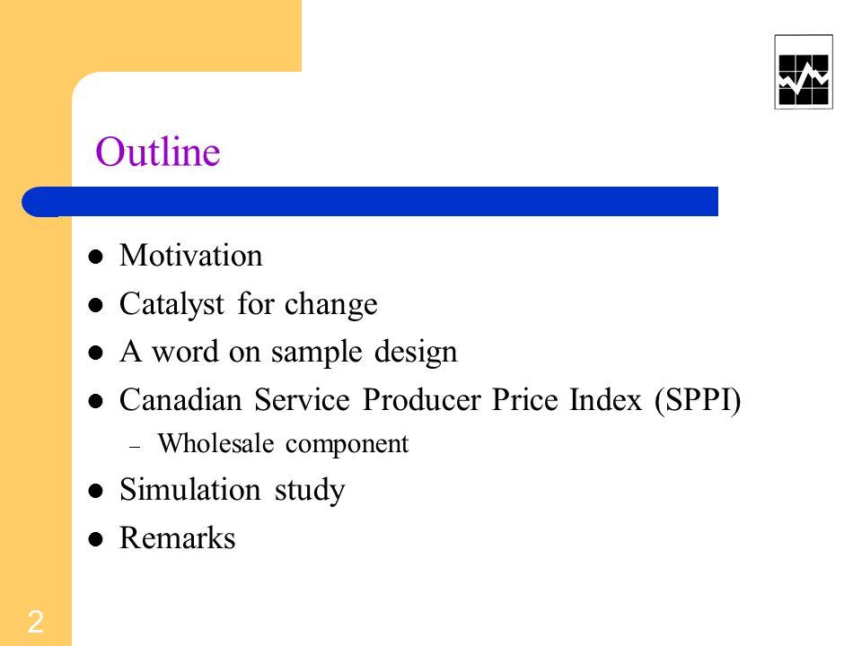 Outline Motivation Catalyst for change A word on sample design Canadian Service Producer Price Index (SPPI) – Wholesale component Simulation study Remarks 2