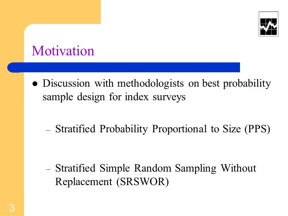 Motivation Discussion with methodologists on best probability sample design for index surveys – Stratified Probability Proportional to Size (PPS) – St