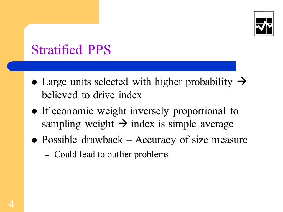 Stratified PPS Large units selected with higher probability believed to drive index If economic weight inversely proportional to sampling weight index is simple average Possible drawback – Accuracy of size measure – Could lead to outlier problems 4