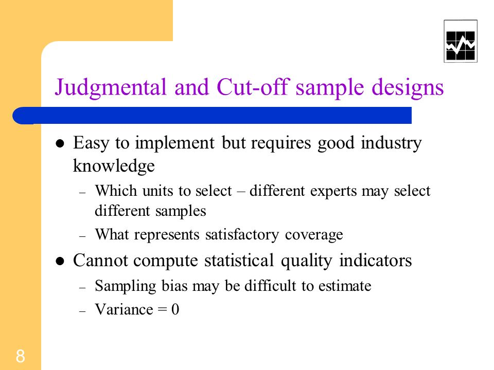Judgmental and Cut-off sample designs Easy to implement but requires good industry knowledge – Which units to select – different experts may select different samples – What represents satisfactory coverage Cannot compute statistical quality indicators – Sampling bias may be difficult to estimate – Variance = 0 8