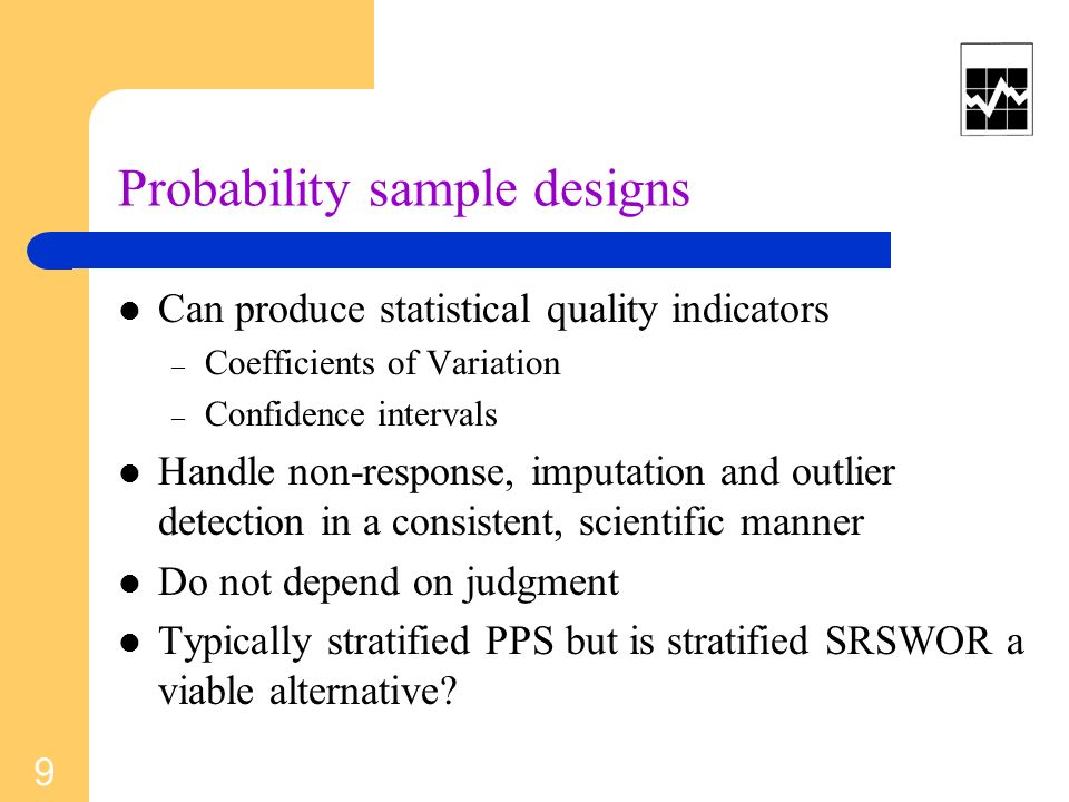 Probability sample designs Can produce statistical quality indicators – Coefficients of Variation – Confidence intervals Handle non-response, imputati