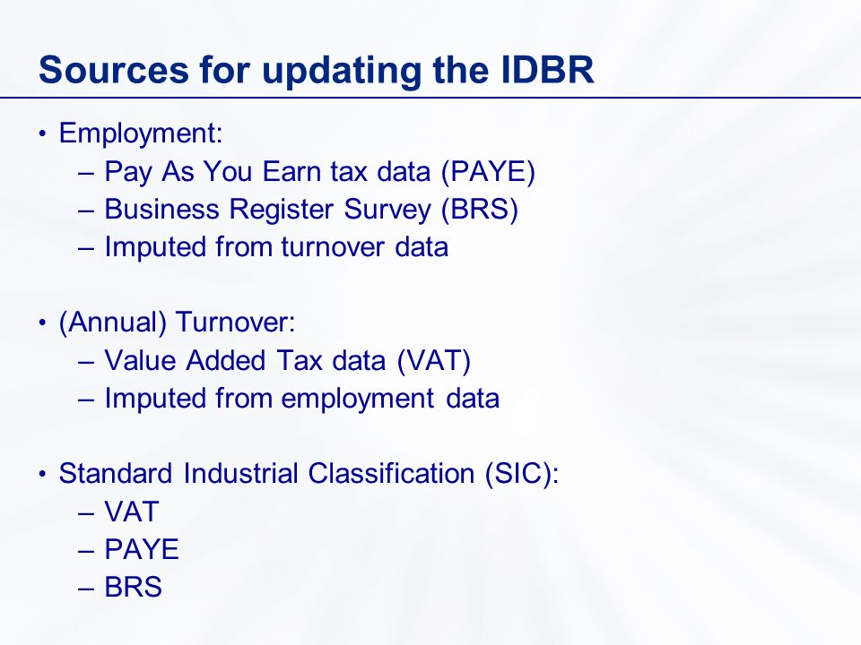 Sources for updating the IDBR Employment: –Pay As You Earn tax data (PAYE) –Business Register Survey (BRS) –Imputed from turnover data (Annual) Turnover: –Value Added Tax data (VAT) –Imputed from employment data Standard Industrial Classification (SIC): –VAT –PAYE –BRS