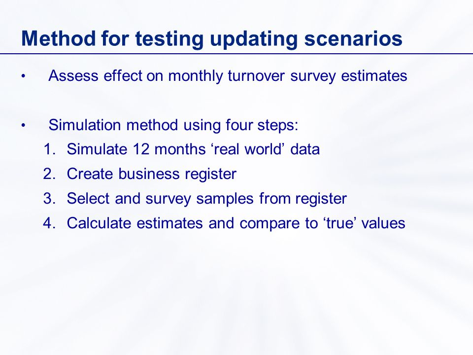 Method for testing updating scenarios Assess effect on monthly turnover survey estimates Simulation method using four steps: 1.Simulate 12 months real world data 2.Create business register 3.Select and survey samples from register 4.Calculate estimates and compare to true values