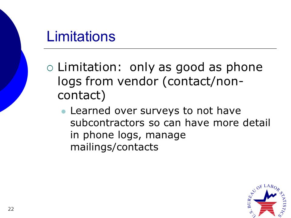 22 Limitations Limitation: only as good as phone logs from vendor (contact/non- contact) Learned over surveys to not have subcontractors so can have more detail in phone logs, manage mailings/contacts