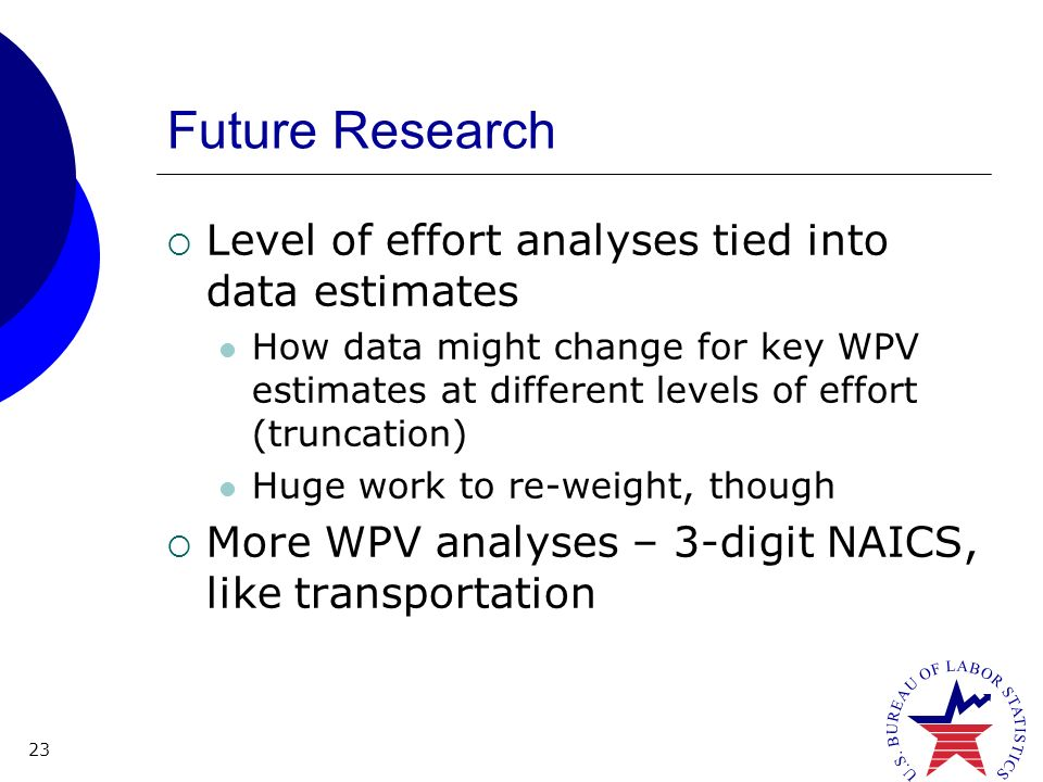 23 Future Research Level of effort analyses tied into data estimates How data might change for key WPV estimates at different levels of effort (truncation) Huge work to re-weight, though More WPV analyses – 3-digit NAICS, like transportation