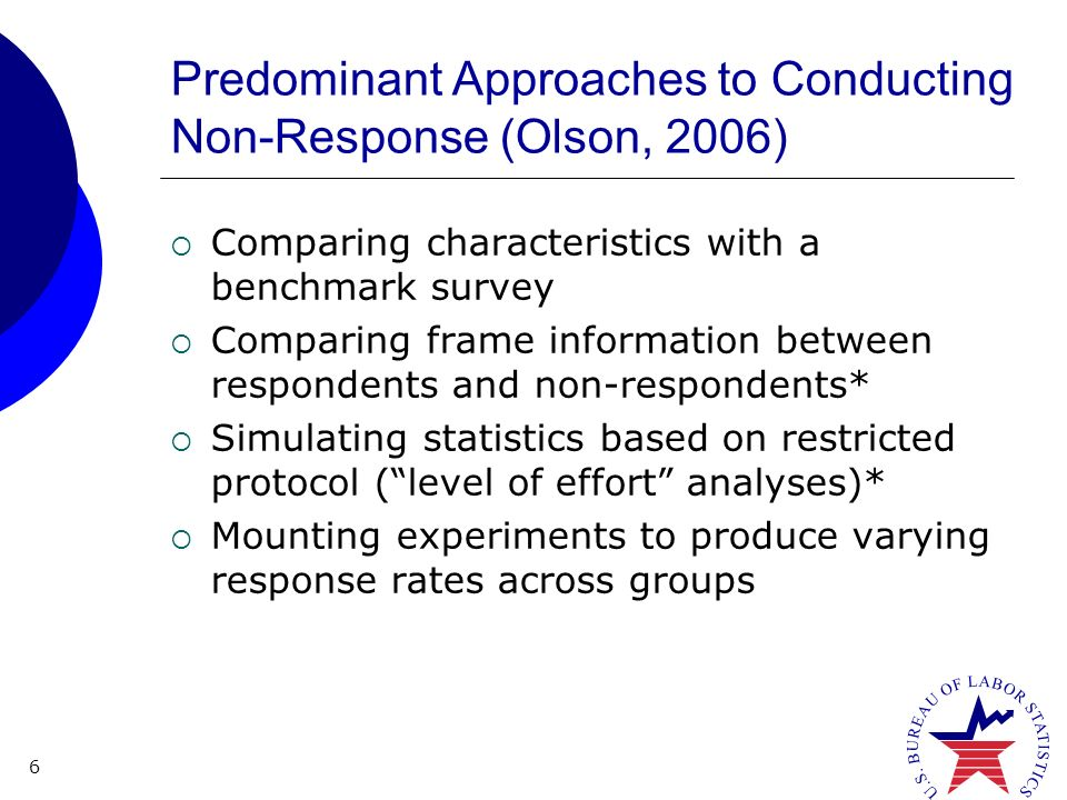 6 Predominant Approaches to Conducting Non-Response (Olson, 2006) Comparing characteristics with a benchmark survey Comparing frame information between respondents and non-respondents* Simulating statistics based on restricted protocol (level of effort analyses)* Mounting experiments to produce varying response rates across groups