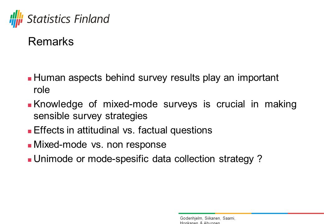 Godenhjelm, Siikanen, Saarni, Honkanen & Ahvonen Remarks Human aspects behind survey results play an important role Knowledge of mixed-mode surveys is crucial in making sensible survey strategies Effects in attitudinal vs.