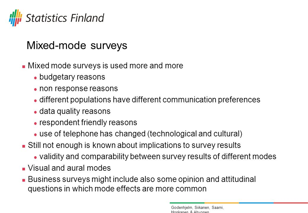 Godenhjelm, Siikanen, Saarni, Honkanen & Ahvonen Mixed-mode surveys Mixed mode surveys is used more and more budgetary reasons non response reasons different populations have different communication preferences data quality reasons respondent friendly reasons use of telephone has changed (technological and cultural) Still not enough is known about implications to survey results validity and comparability between survey results of different modes Visual and aural modes Business surveys might include also some opinion and attitudinal questions in which mode effects are more common