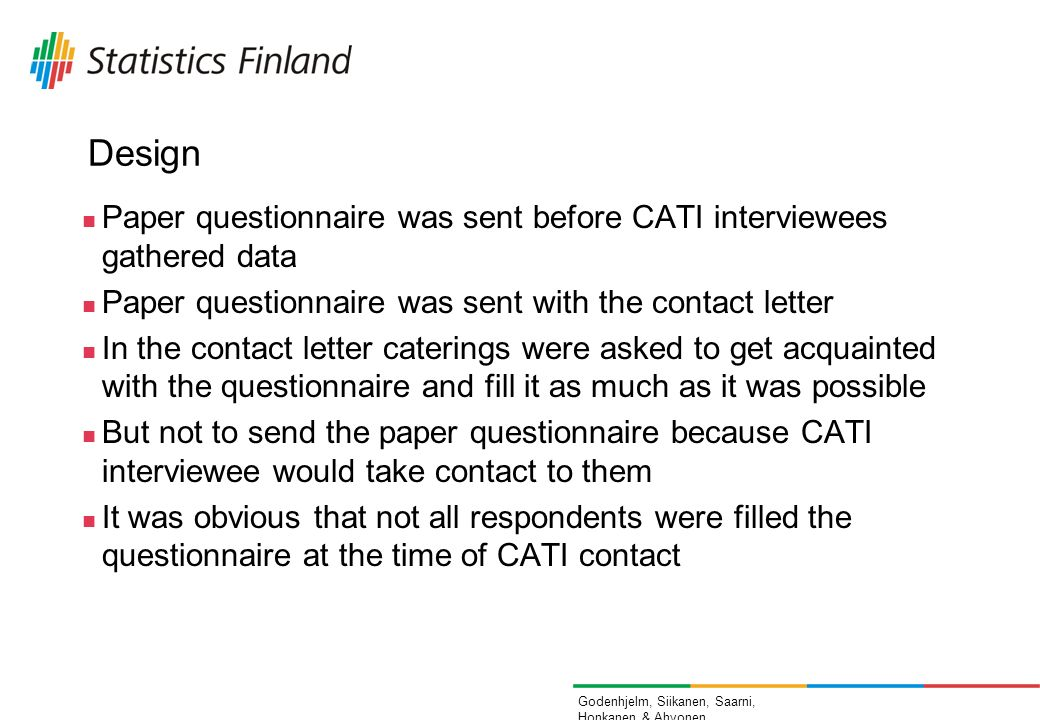 Godenhjelm, Siikanen, Saarni, Honkanen & Ahvonen Design Paper questionnaire was sent before CATI interviewees gathered data Paper questionnaire was sent with the contact letter In the contact letter caterings were asked to get acquainted with the questionnaire and fill it as much as it was possible But not to send the paper questionnaire because CATI interviewee would take contact to them It was obvious that not all respondents were filled the questionnaire at the time of CATI contact
