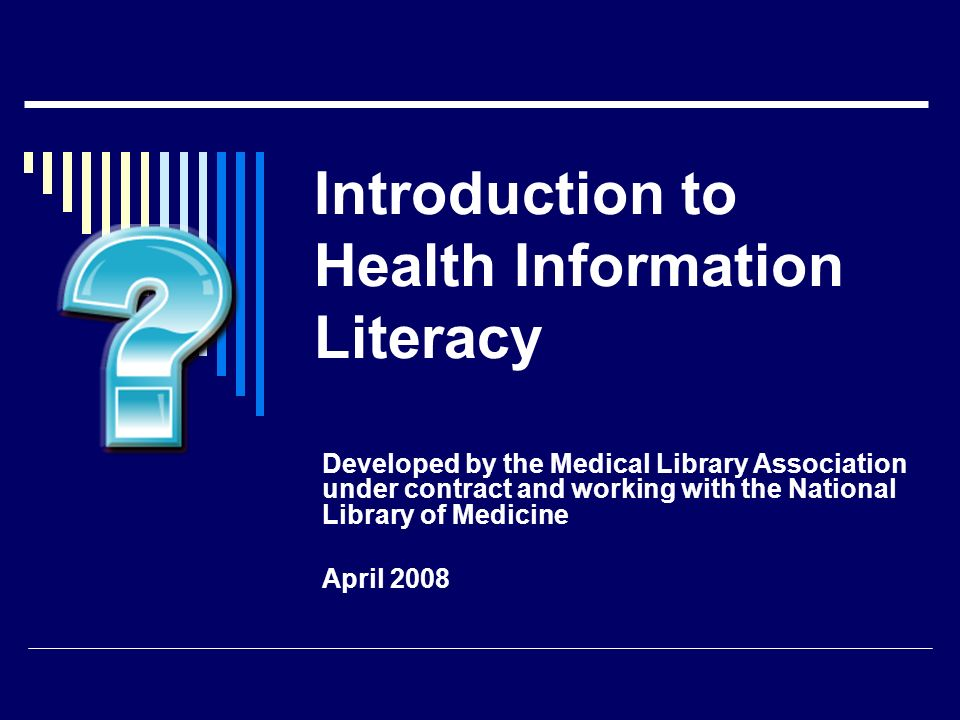 Introduction to Health Information Literacy Developed by the Medical Library Association under contract and working with the National Library of Medic