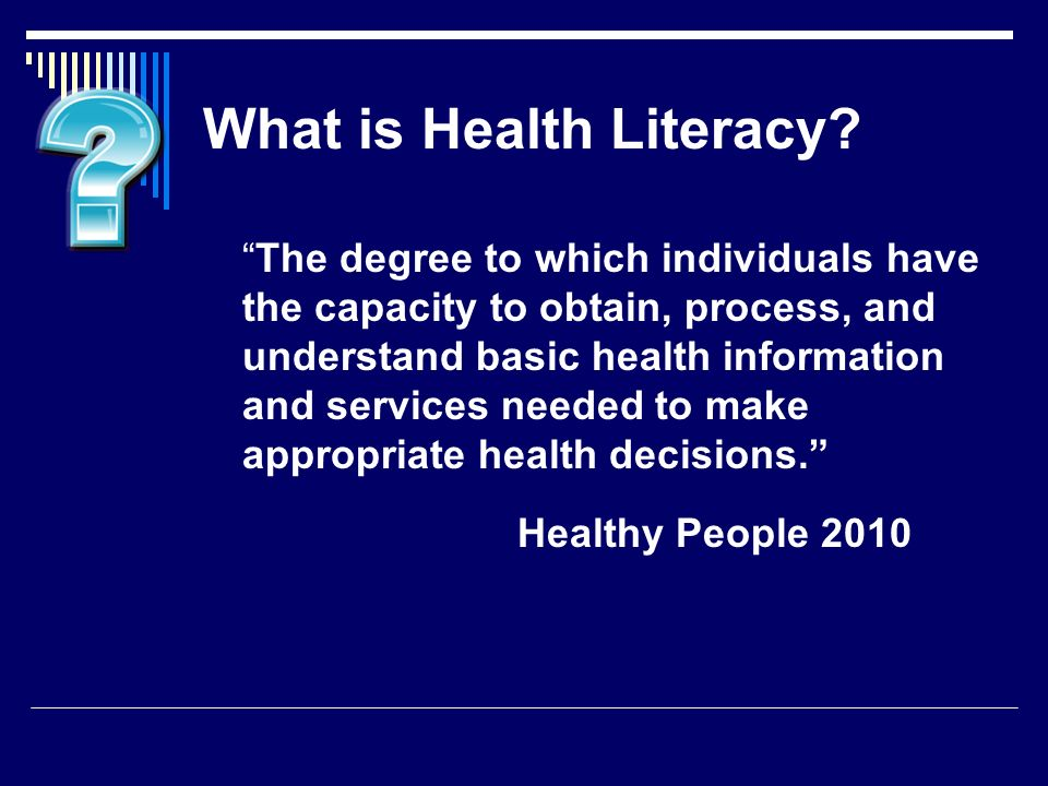 What is Health Literacy? The degree to which individuals have the capacity to obtain, process, and understand basic health information and services ne