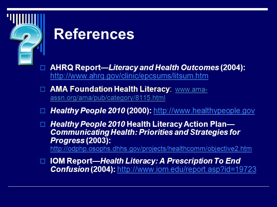 References AHRQ ReportLiteracy and Health Outcomes (2004): http://www.ahrq.gov/clinic/epcsums/litsum.htm http://www.ahrq.gov/clinic/epcsums/litsum.htm