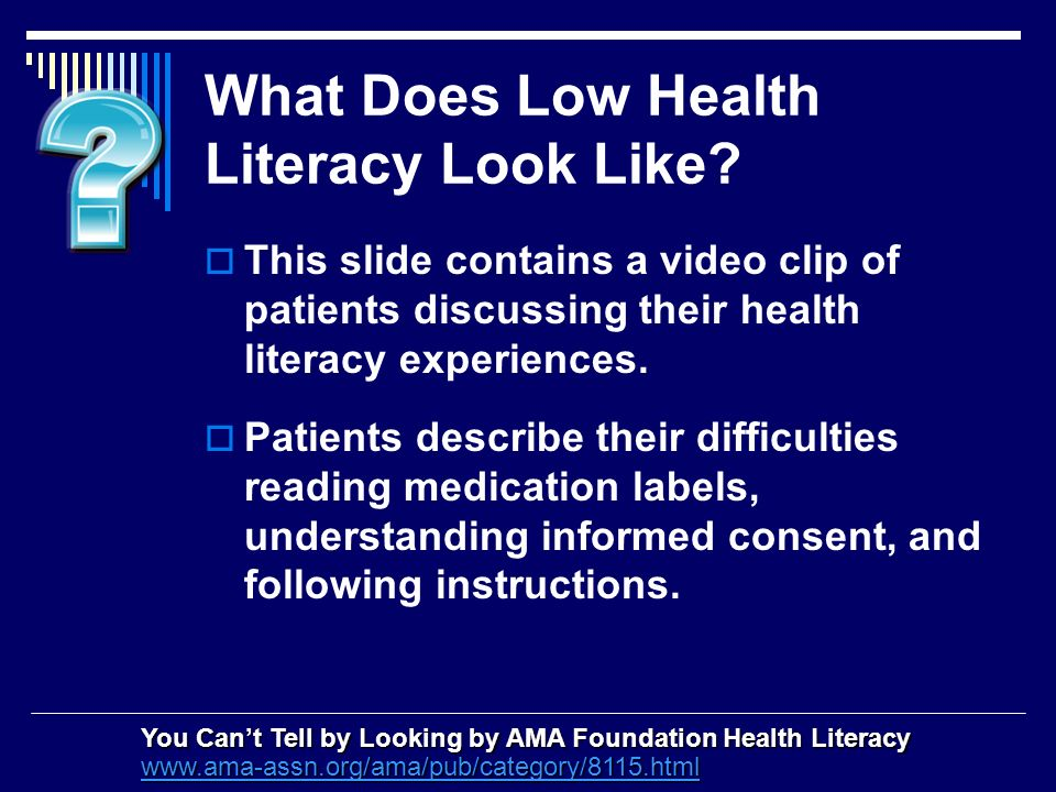 What Does Low Health Literacy Look Like? This slide contains a video clip of patients discussing their health literacy experiences. Patients describe
