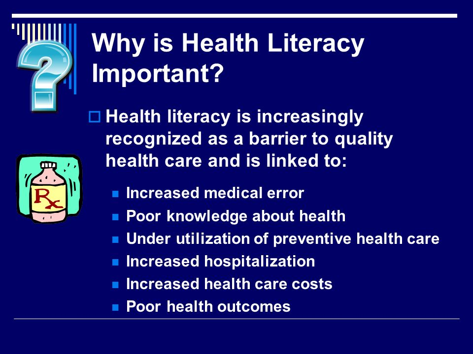 Why is Health Literacy Important? Health literacy is increasingly recognized as a barrier to quality health care and is linked to: Increased medical e