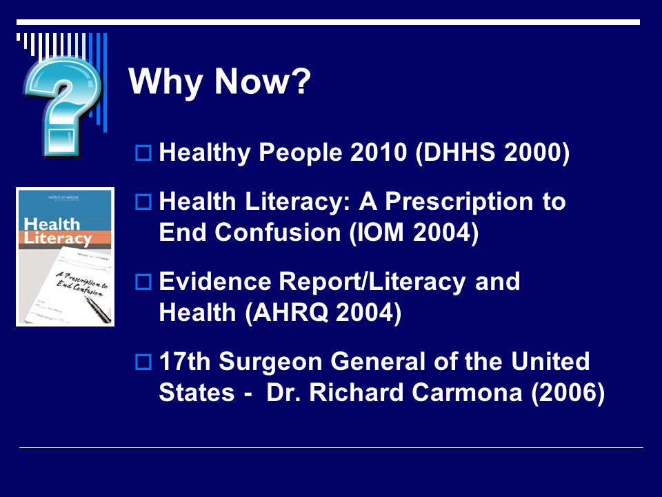 Why Now? Healthy People 2010 (DHHS 2000) Health Literacy: A Prescription to End Confusion (IOM 2004) Evidence Report/Literacy and Health (AHRQ 2004) 1