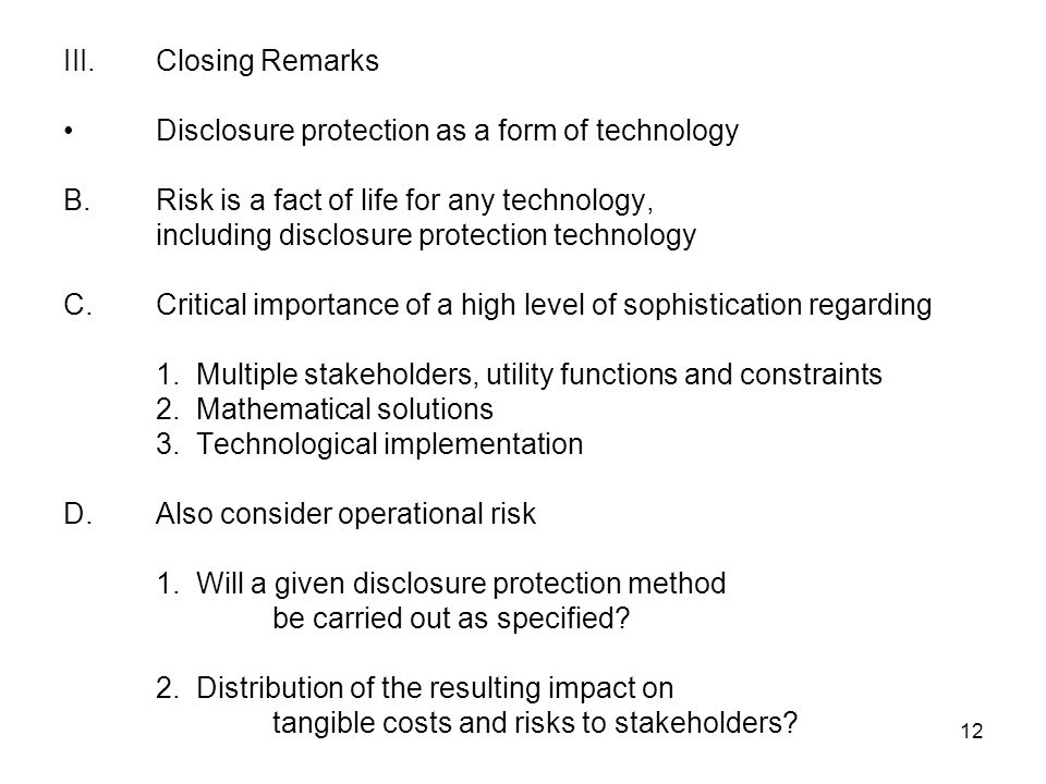 12 III.Closing Remarks Disclosure protection as a form of technology B.Risk is a fact of life for any technology, including disclosure protection technology C.Critical importance of a high level of sophistication regarding 1.