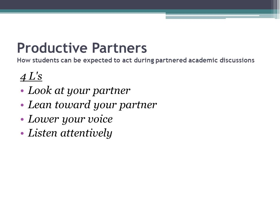 Productive Partners How students can be expected to act during partnered academic discussions 4 L's Look at your partner Lean toward your partner Lowe