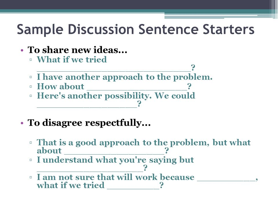 Sample Discussion Sentence Starters To share new ideas... What if we tried __________________________? I have another approach to the problem. How abo