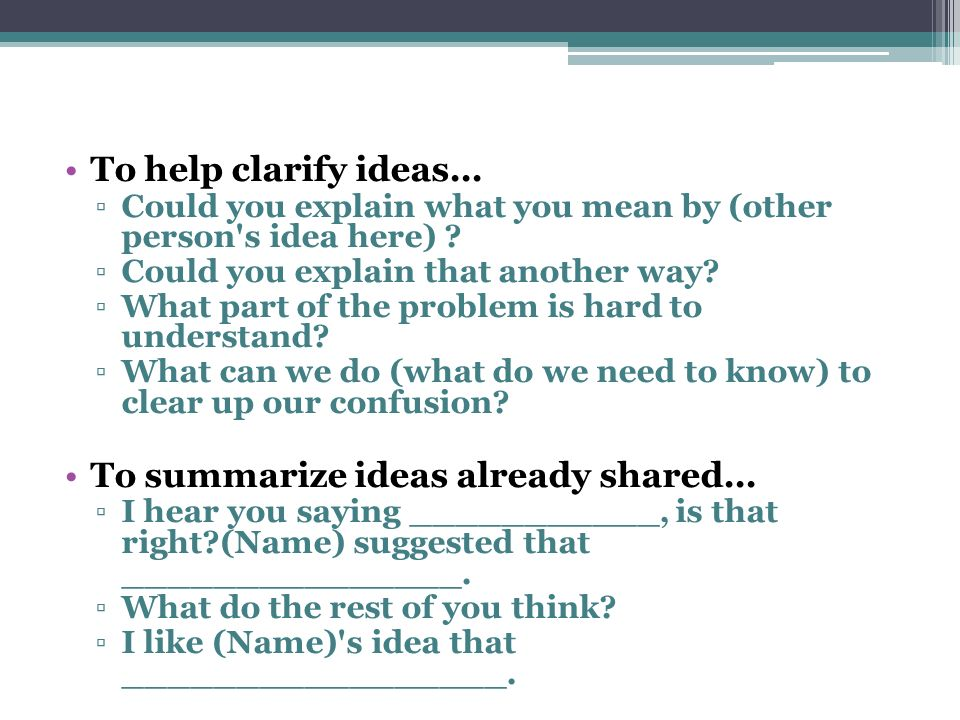 To help clarify ideas... Could you explain what you mean by (other person's idea here) ? Could you explain that another way? What part of the problem