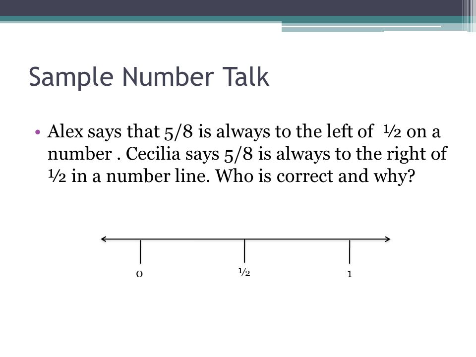 Sample Number Talk Alex says that 5/8 is always to the left of ½ on a number. Cecilia says 5/8 is always to the right of ½ in a number line. Who is co
