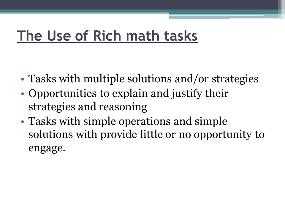 The Use of Rich math tasks Tasks with multiple solutions and/or strategies Opportunities to explain and justify their strategies and reasoning Tasks w