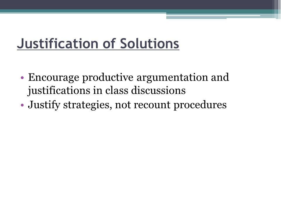 Justification of Solutions Encourage productive argumentation and justifications in class discussions Justify strategies, not recount procedures