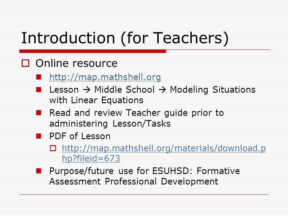 Introduction (for Teachers) Online resource http://map.mathshell.org Lesson Middle School Modeling Situations with Linear Equations Read and review Teacher guide prior to administering Lesson/Tasks PDF of Lesson http://map.mathshell.org/materials/download.p hp fileid=673 http://map.mathshell.org/materials/download.p hp fileid=673 Purpose/future use for ESUHSD: Formative Assessment Professional Development