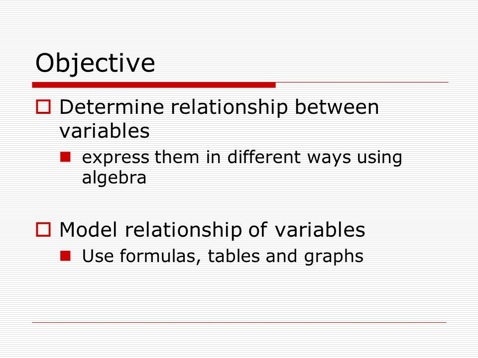 Objective Determine relationship between variables express them in different ways using algebra Model relationship of variables Use formulas, tables and graphs