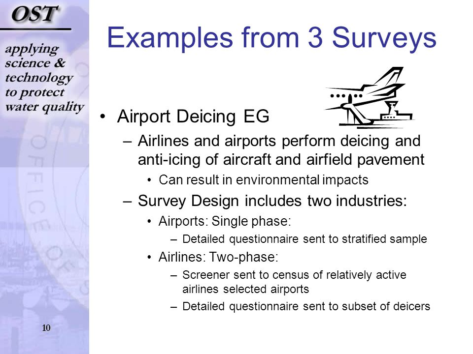 10 Examples from 3 Surveys Airport Deicing EG –Airlines and airports perform deicing and anti-icing of aircraft and airfield pavement Can result in environmental impacts –Survey Design includes two industries: Airports: Single phase: –Detailed questionnaire sent to stratified sample Airlines: Two-phase: –Screener sent to census of relatively active airlines selected airports –Detailed questionnaire sent to subset of deicers