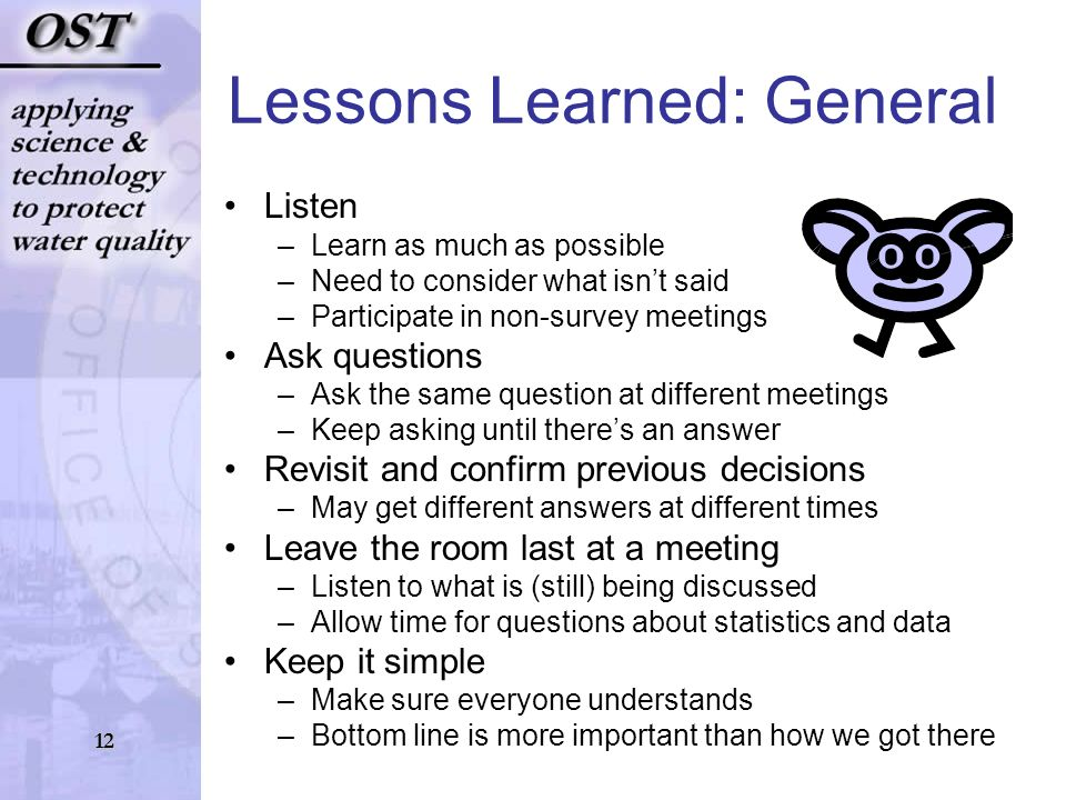 12 Lessons Learned: General Listen –Learn as much as possible –Need to consider what isnt said –Participate in non-survey meetings Ask questions –Ask the same question at different meetings –Keep asking until theres an answer Revisit and confirm previous decisions –May get different answers at different times Leave the room last at a meeting –Listen to what is (still) being discussed –Allow time for questions about statistics and data Keep it simple –Make sure everyone understands –Bottom line is more important than how we got there