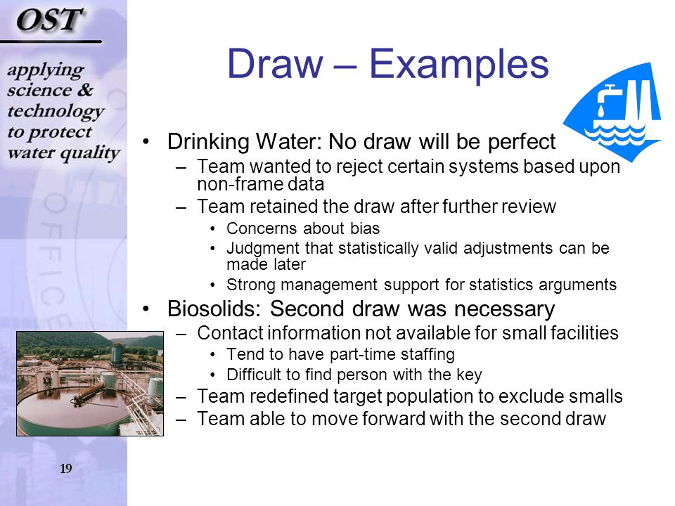 19 Draw – Examples Drinking Water: No draw will be perfect –Team wanted to reject certain systems based upon non-frame data –Team retained the draw after further review Concerns about bias Judgment that statistically valid adjustments can be made later Strong management support for statistics arguments Biosolids: Second draw was necessary –Contact information not available for small facilities Tend to have part-time staffing Difficult to find person with the key –Team redefined target population to exclude smalls –Team able to move forward with the second draw