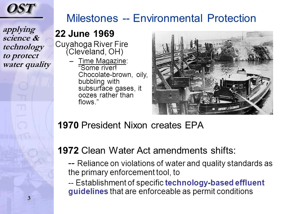 3 1970 President Nixon creates EPA 1972 Clean Water Act amendments shifts: -- Reliance on violations of water and quality standards as the primary enforcement tool, to -- Establishment of specific technology-based effluent guidelines that are enforceable as permit conditions Milestones -- Environmental Protection 22 June 1969 Cuyahoga River Fire (Cleveland, OH) –Time Magazine: Some river.