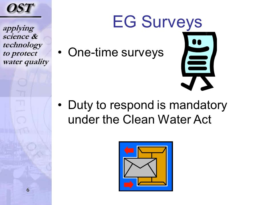 6 EG Surveys One-time surveys Duty to respond is mandatory under the Clean Water Act