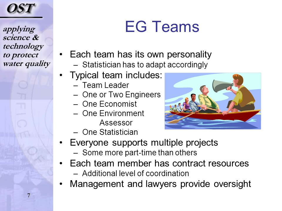 7 EG Teams Each team has its own personality –Statistician has to adapt accordingly Typical team includes: –Team Leader –One or Two Engineers –One Economist –One Environment Assessor –One Statistician Everyone supports multiple projects –Some more part-time than others Each team member has contract resources –Additional level of coordination Management and lawyers provide oversight