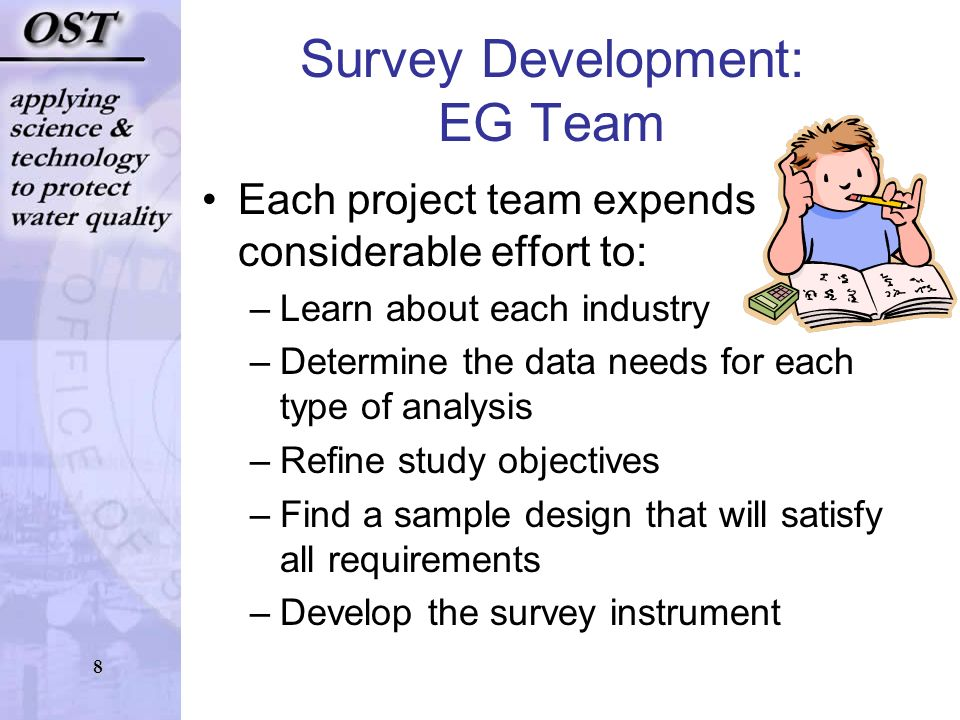 8 Survey Development: EG Team Each project team expends considerable effort to: –Learn about each industry –Determine the data needs for each type of analysis –Refine study objectives –Find a sample design that will satisfy all requirements –Develop the survey instrument