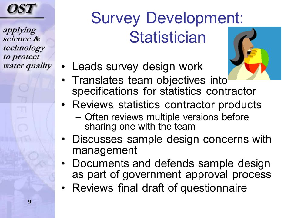 9 Survey Development: Statistician Leads survey design work Translates team objectives into specifications for statistics contractor Reviews statistics contractor products –Often reviews multiple versions before sharing one with the team Discusses sample design concerns with management Documents and defends sample design as part of government approval process Reviews final draft of questionnaire