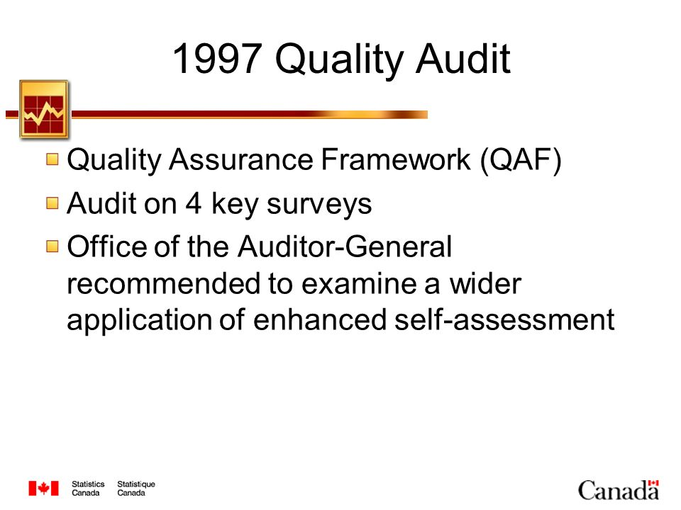 Quality Assurance Framework (QAF) Quality definition Fitness-for-use: relevance, accuracy, timeliness, coherence, accessibility, interpretability Management of each dimension Policies, standards, guidelines and practices Five main systems: users liaison, planning, methods and standards, dissemination and reporting (Brackstone 1999, Survey Methodology)